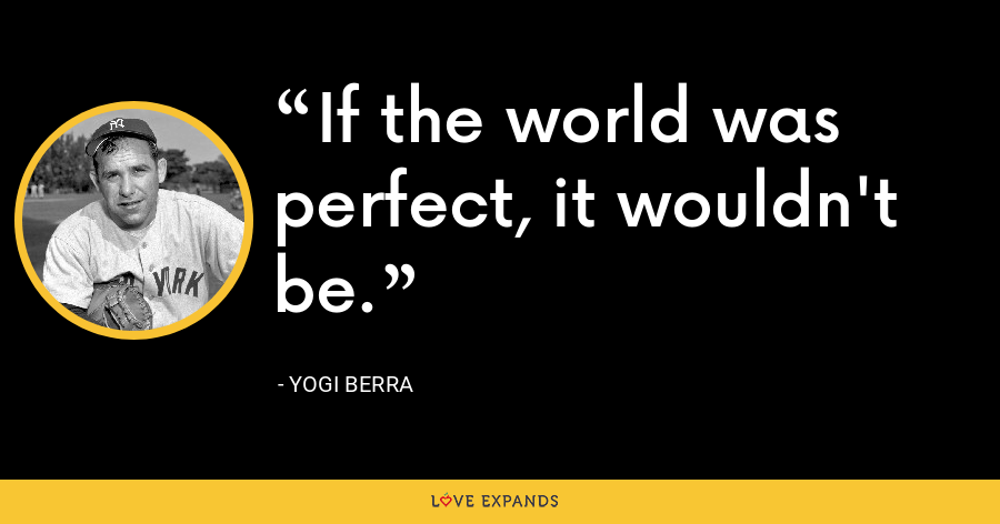 If the world was perfect, it wouldn't be. - Yogi Berra