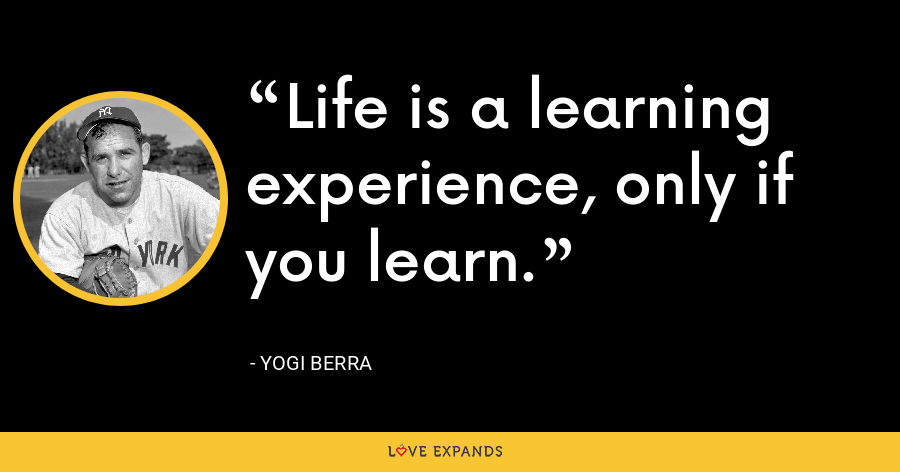 Life is a learning experience, only if you learn. - Yogi Berra