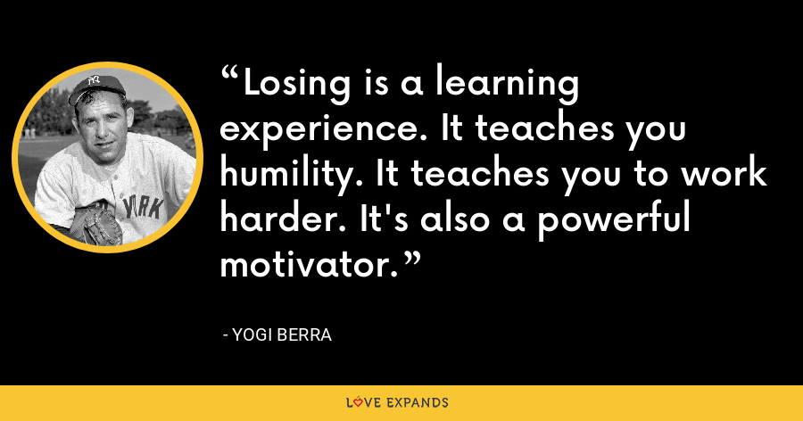 Losing is a learning experience. It teaches you humility. It teaches you to work harder. It's also a powerful motivator. - Yogi Berra