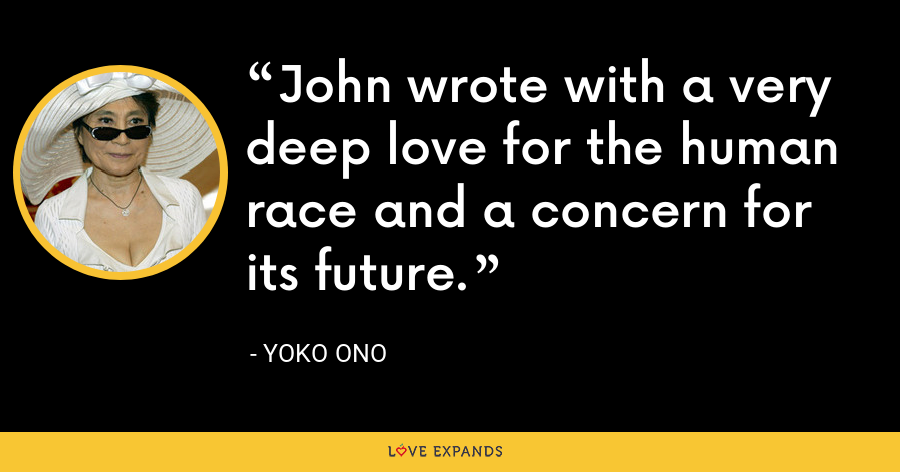 John wrote with a very deep love for the human race and a concern for its future. - Yoko Ono