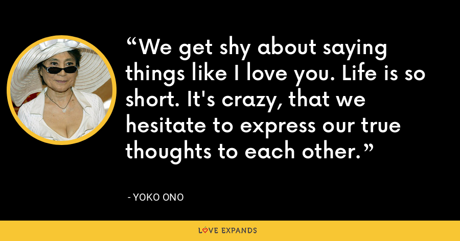 We get shy about saying things like I love you. Life is so short. It's crazy, that we hesitate to express our true thoughts to each other. - Yoko Ono