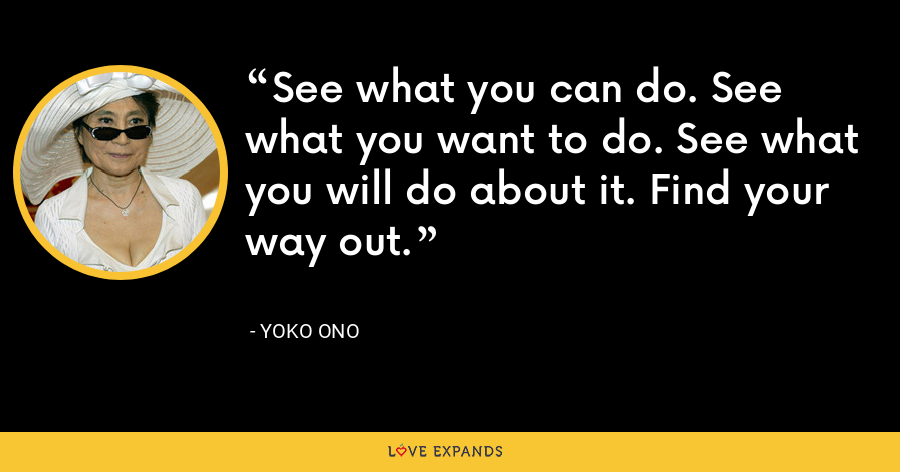 See what you can do. See what you want to do. See what you will do about it. Find your way out. - Yoko Ono