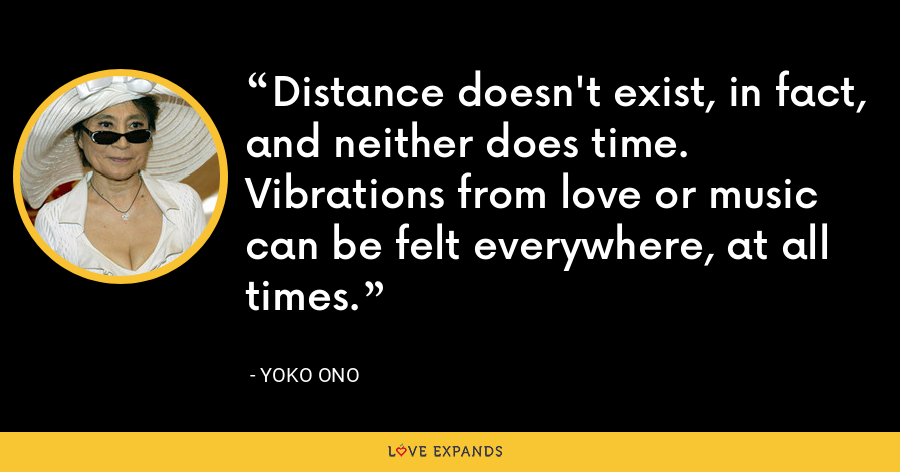 Distance doesn't exist, in fact, and neither does time. Vibrations from love or music can be felt everywhere, at all times. - Yoko Ono