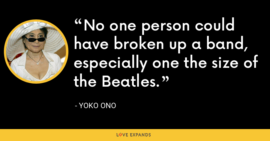 No one person could have broken up a band, especially one the size of the Beatles. - Yoko Ono