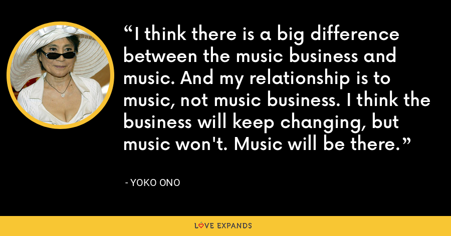 I think there is a big difference between the music business and music. And my relationship is to music, not music business. I think the business will keep changing, but music won't. Music will be there. - Yoko Ono
