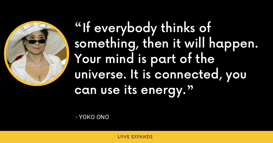 If everybody thinks of something, then it will happen. Your mind is part of the universe. It is connected, you can use its energy. - Yoko Ono