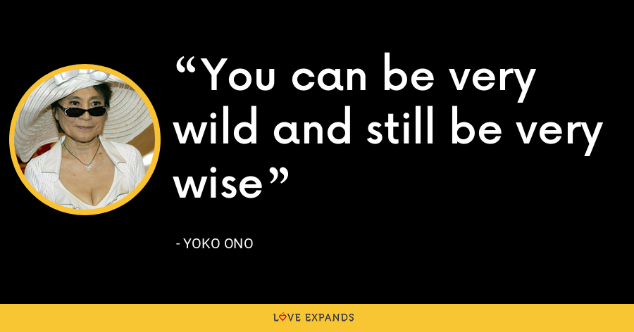 You can be very wild and still be very wise - Yoko Ono