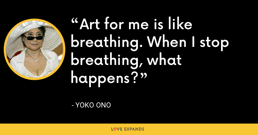 Art for me is like breathing. When I stop breathing, what happens? - Yoko Ono