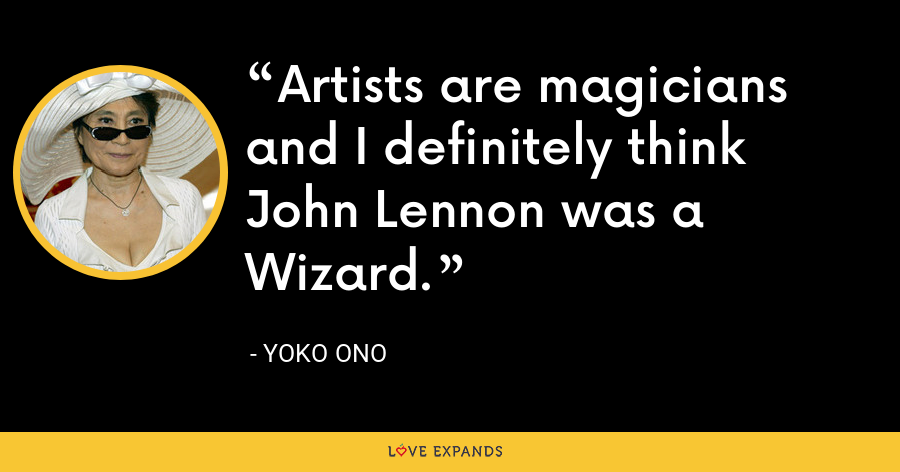 Artists are magicians and I definitely think John Lennon was a Wizard. - Yoko Ono