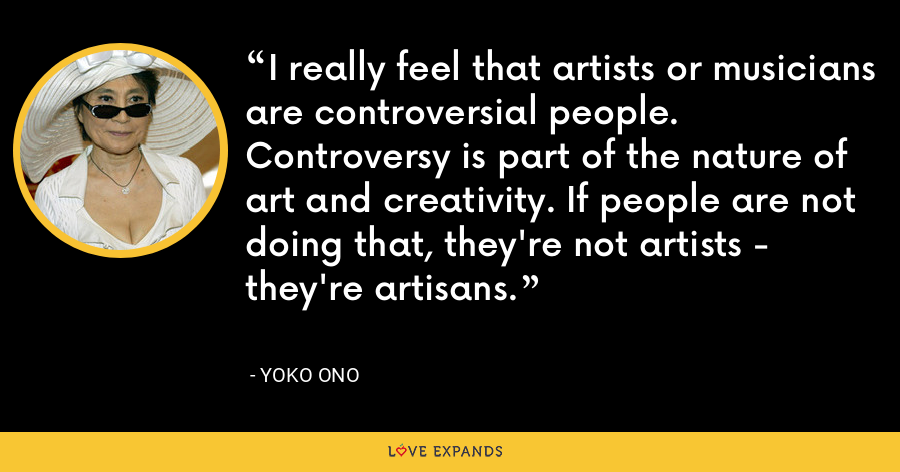 I really feel that artists or musicians are controversial people. Controversy is part of the nature of art and creativity. If people are not doing that, they're not artists - they're artisans. - Yoko Ono