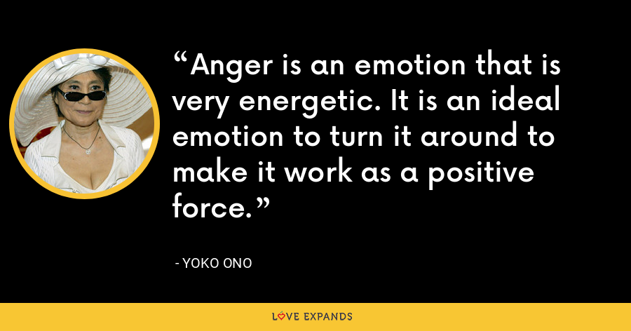 Anger is an emotion that is very energetic. It is an ideal emotion to turn it around to make it work as a positive force. - Yoko Ono
