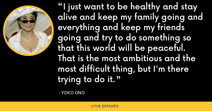 I just want to be healthy and stay alive and keep my family going and everything and keep my friends going and try to do something so that this world will be peaceful. That is the most ambitious and the most difficult thing, but I'm there trying to do it. - Yoko Ono
