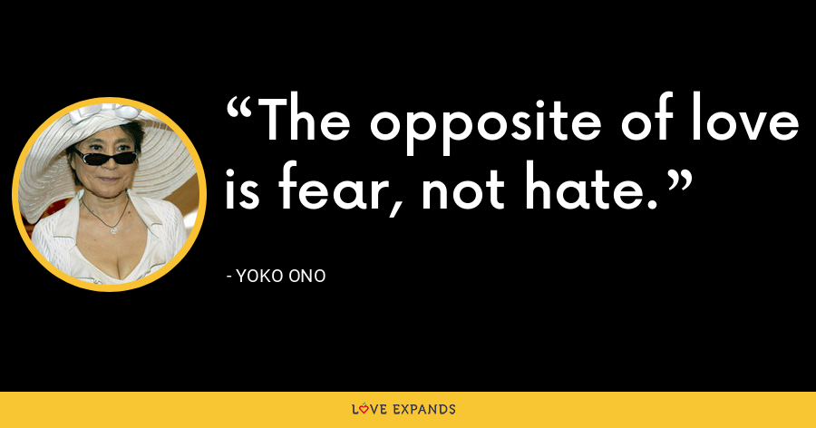 The opposite of love is fear, not hate. - Yoko Ono