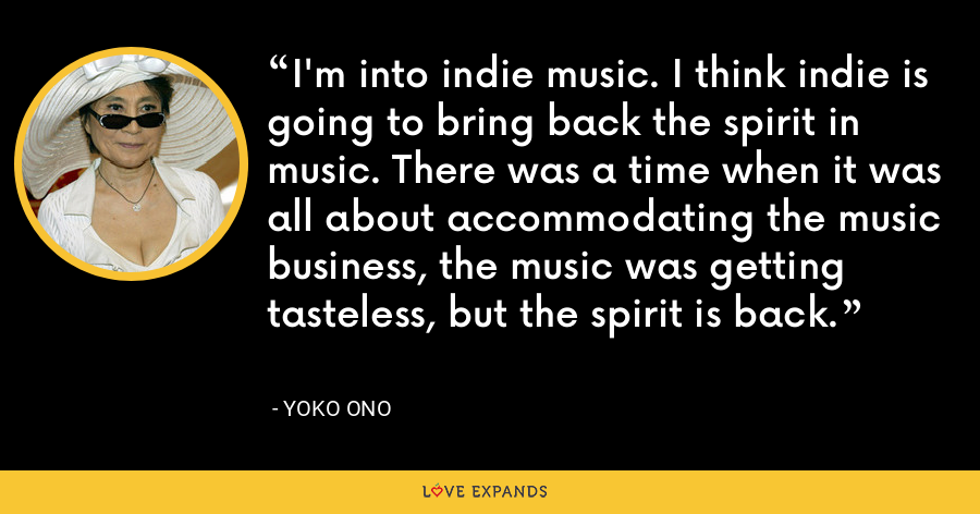 I'm into indie music. I think indie is going to bring back the spirit in music. There was a time when it was all about accommodating the music business, the music was getting tasteless, but the spirit is back. - Yoko Ono