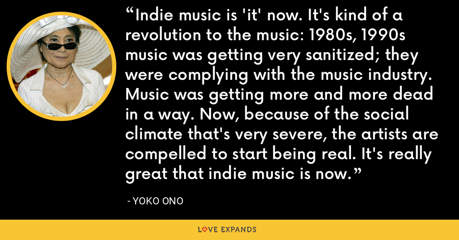 Indie music is 'it' now. It's kind of a revolution to the music: 1980s, 1990s music was getting very sanitized; they were complying with the music industry. Music was getting more and more dead in a way. Now, because of the social climate that's very severe, the artists are compelled to start being real. It's really great that indie music is now. - Yoko Ono