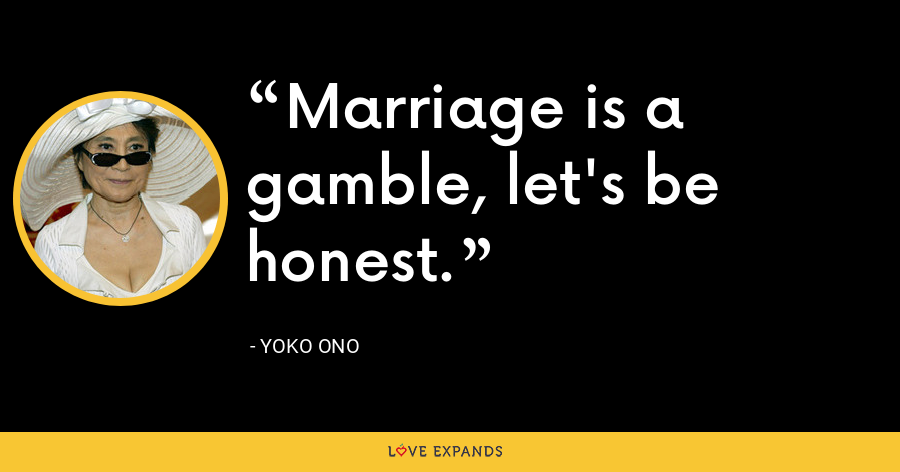 Marriage is a gamble, let's be honest. - Yoko Ono