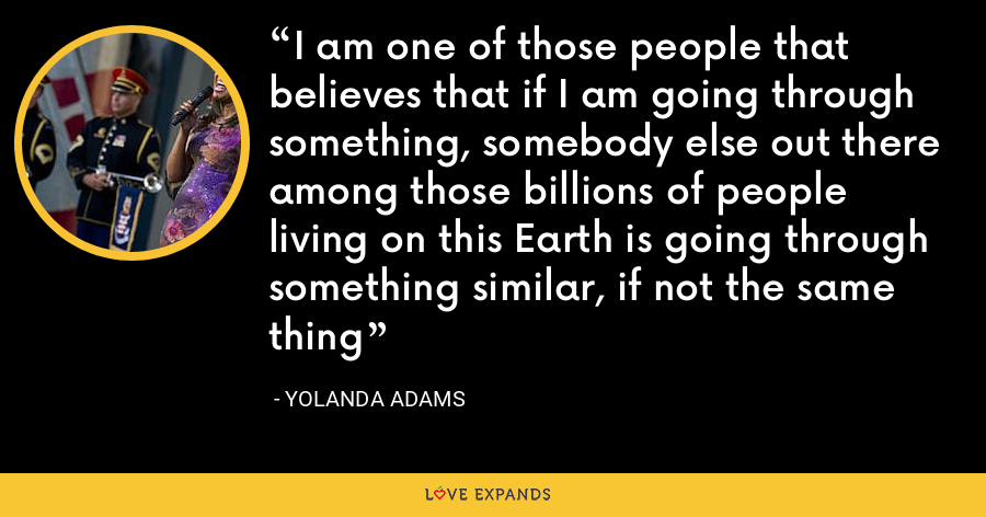 I am one of those people that believes that if I am going through something, somebody else out there among those billions of people living on this Earth is going through something similar, if not the same thing - Yolanda Adams