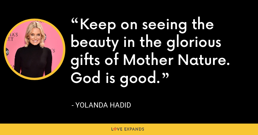 Keep on seeing the beauty in the glorious gifts of Mother Nature. God is good. - Yolanda Hadid