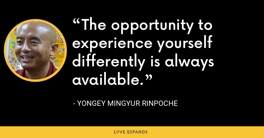 The opportunity to experience yourself differently is always available. - Yongey Mingyur Rinpoche