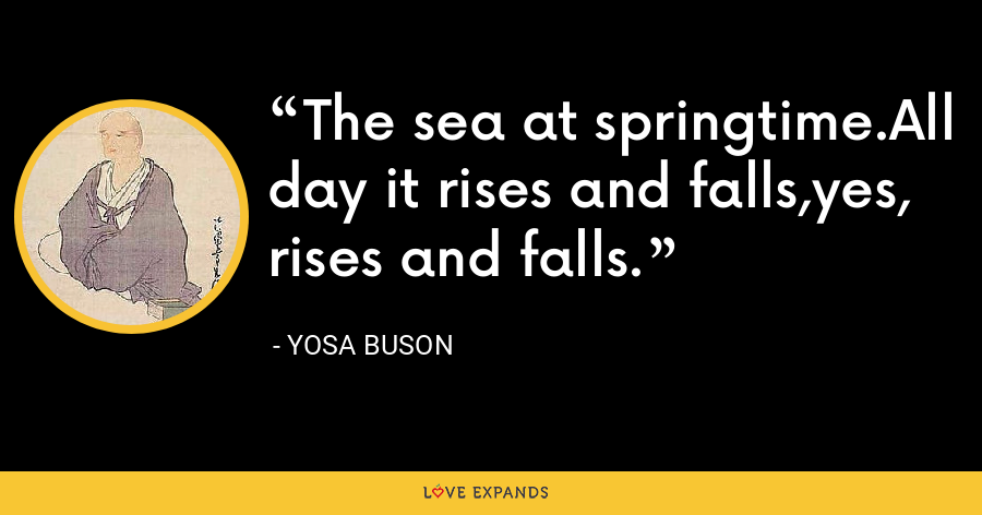 The sea at springtime.All day it rises and falls,yes, rises and falls. - Yosa Buson