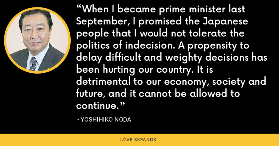 When I became prime minister last September, I promised the Japanese people that I would not tolerate the politics of indecision. A propensity to delay difficult and weighty decisions has been hurting our country. It is detrimental to our economy, society and future, and it cannot be allowed to continue. - Yoshihiko Noda