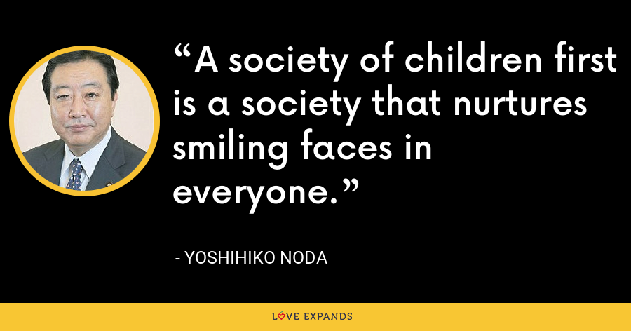 A society of children first is a society that nurtures smiling faces in everyone. - Yoshihiko Noda