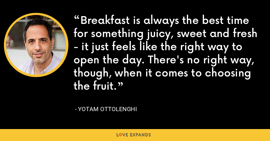Breakfast is always the best time for something juicy, sweet and fresh - it just feels like the right way to open the day. There's no right way, though, when it comes to choosing the fruit. - Yotam Ottolenghi