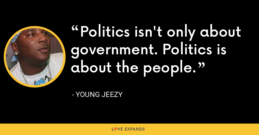 Politics isn't only about government. Politics is about the people. - Young Jeezy