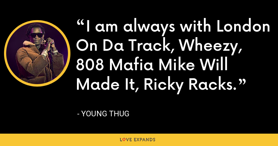 I am always with London On Da Track, Wheezy, 808 Mafia Mike Will Made It, Ricky Racks. - Young Thug