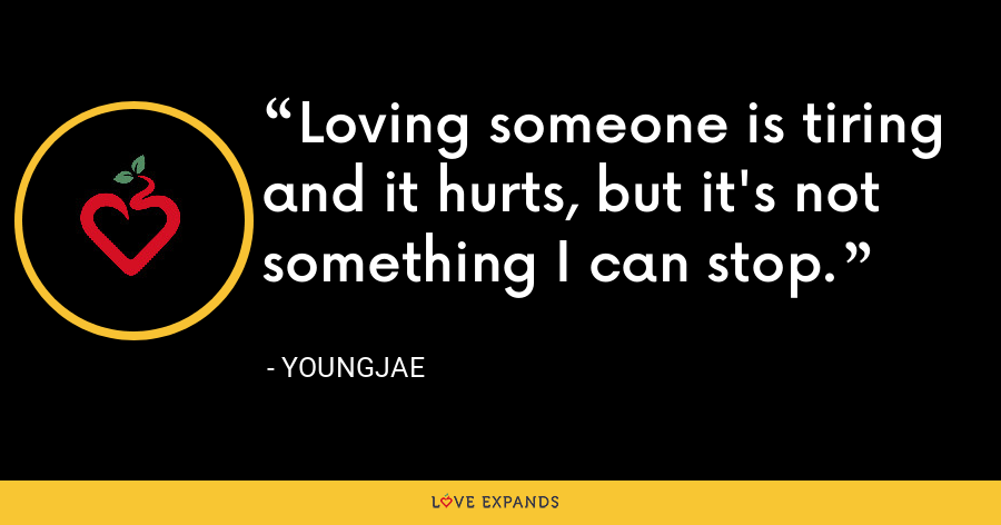 Loving someone is tiring and it hurts, but it's not something I can stop. - Youngjae