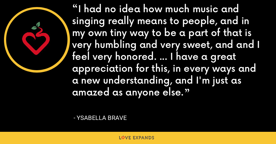 I had no idea how much music and singing really means to people, and in my own tiny way to be a part of that is very humbling and very sweet, and and I feel very honored. ... I have a great appreciation for this, in every ways and a new understanding, and I'm just as amazed as anyone else. - Ysabella Brave