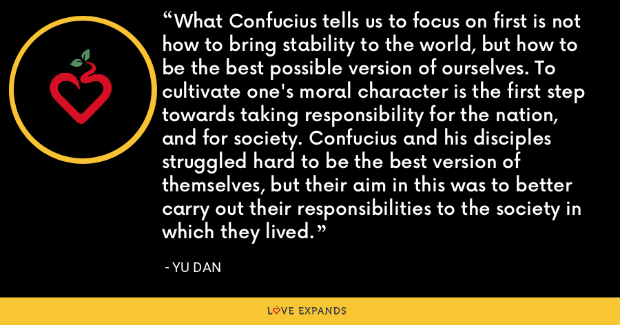 What Confucius tells us to focus on first is not how to bring stability to the world, but how to be the best possible version of ourselves. To cultivate one's moral character is the first step towards taking responsibility for the nation, and for society. Confucius and his disciples struggled hard to be the best version of themselves, but their aim in this was to better carry out their responsibilities to the society in which they lived. - Yu Dan