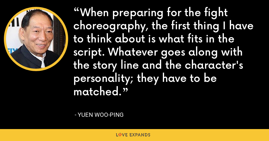 When preparing for the fight choreography, the first thing I have to think about is what fits in the script. Whatever goes along with the story line and the character's personality; they have to be matched. - Yuen Woo-ping
