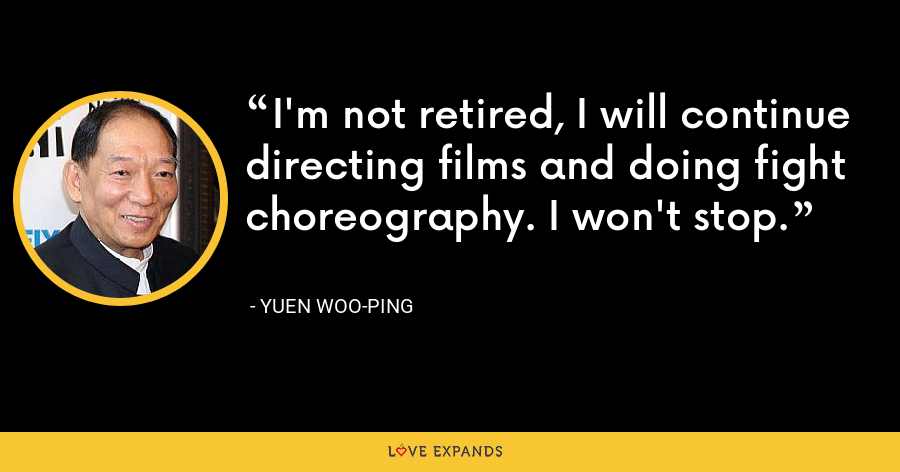 I'm not retired, I will continue directing films and doing fight choreography. I won't stop. - Yuen Woo-ping