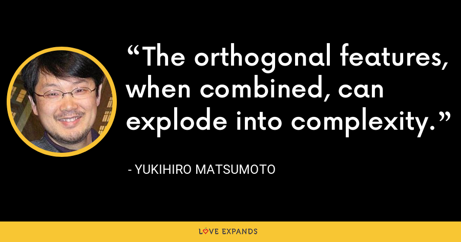 The orthogonal features, when combined, can explode into complexity. - Yukihiro Matsumoto