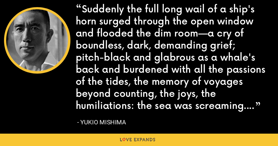 Suddenly the full long wail of a ship's horn surged through the open window and flooded the dim room—a cry of boundless, dark, demanding grief; pitch-black and glabrous as a whale's back and burdened with all the passions of the tides, the memory of voyages beyond counting, the joys, the humiliations: the sea was screaming. - Yukio Mishima