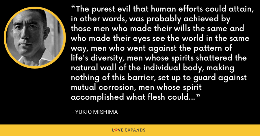 The purest evil that human efforts could attain, in other words, was probably achieved by those men who made their wills the same and who made their eyes see the world in the same way, men who went against the pattern of life's diversity, men whose spirits shattered the natural wall of the individual body, making nothing of this barrier, set up to guard against mutual corrosion, men whose spirit accomplished what flesh could never accomplish. - Yukio Mishima