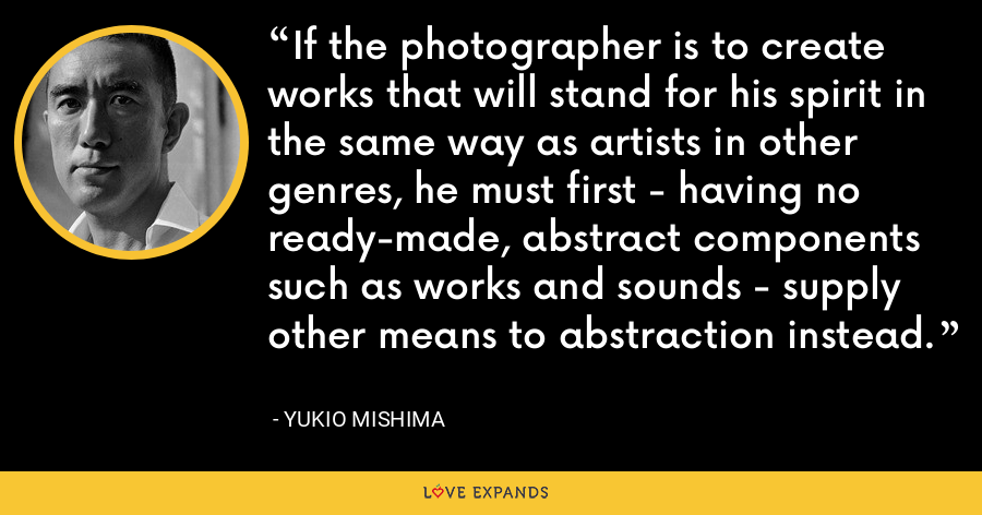 If the photographer is to create works that will stand for his spirit in the same way as artists in other genres, he must first - having no ready-made, abstract components such as works and sounds - supply other means to abstraction instead. - Yukio Mishima