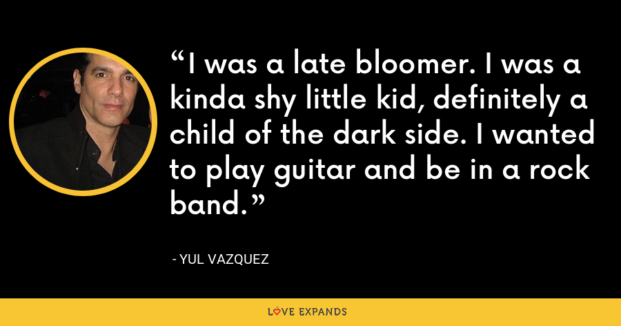 I was a late bloomer. I was a kinda shy little kid, definitely a child of the dark side. I wanted to play guitar and be in a rock band. - Yul Vazquez