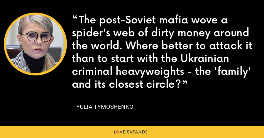 The post-Soviet mafia wove a spider's web of dirty money around the world. Where better to attack it than to start with the Ukrainian criminal heavyweights - the 'family' and its closest circle? - Yulia Tymoshenko