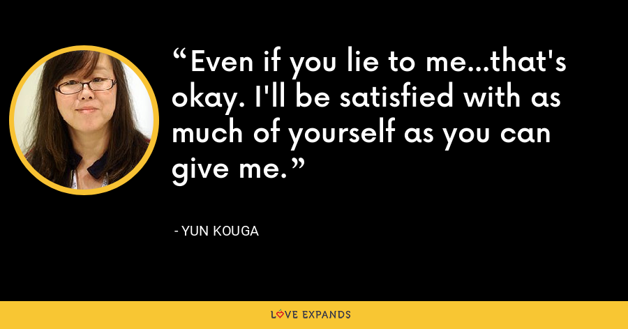 Even if you lie to me...that's okay. I'll be satisfied with as much of yourself as you can give me. - Yun Kouga
