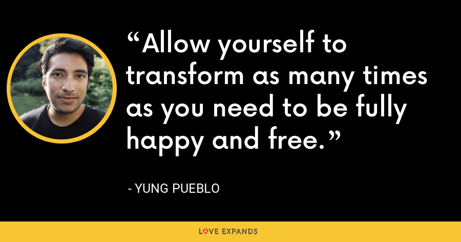Allow yourself to transform as many times as you need to be fully happy and free. - Yung Pueblo