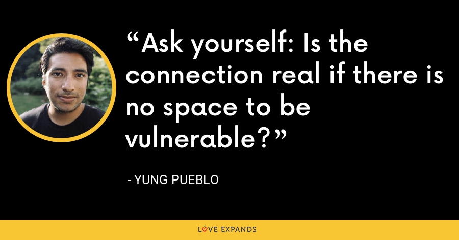 Ask yourself: Is the connection real if there is no space to be vulnerable? - Yung Pueblo