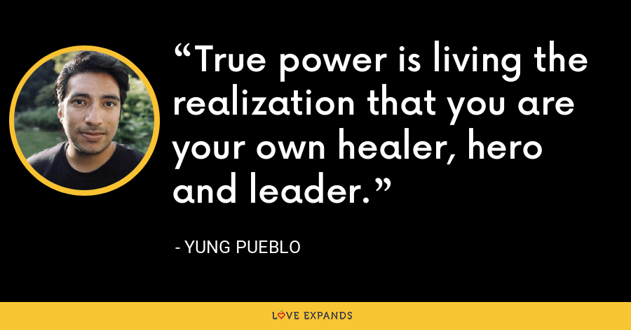 True power is living the realization that you are your own healer, hero and leader. - Yung Pueblo