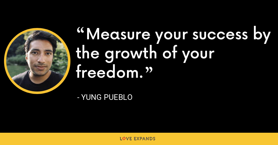 Measure your success by the growth of your freedom. - Yung Pueblo
