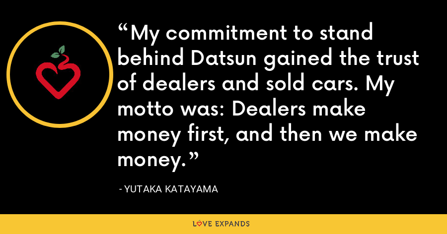 My commitment to stand behind Datsun gained the trust of dealers and sold cars. My motto was: Dealers make money first, and then we make money. - Yutaka Katayama