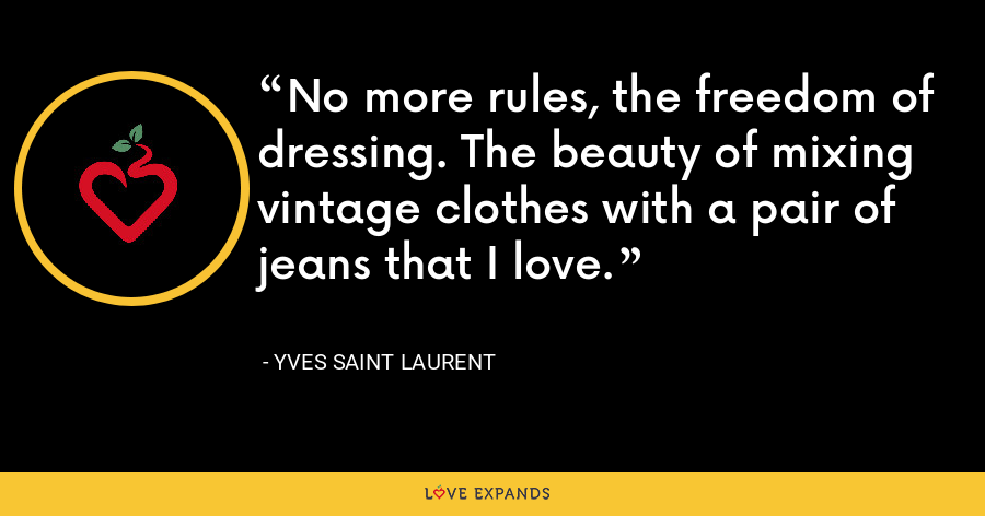 No more rules, the freedom of dressing. The beauty of mixing vintage clothes with a pair of jeans that I love. - Yves Saint Laurent