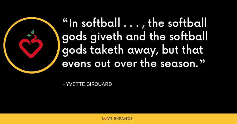 In softball . . . , the softball gods giveth and the softball gods taketh away, but that evens out over the season. - Yvette Girouard