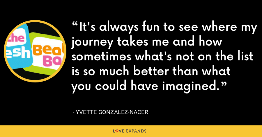 It's always fun to see where my journey takes me and how sometimes what's not on the list is so much better than what you could have imagined. - Yvette Gonzalez-Nacer