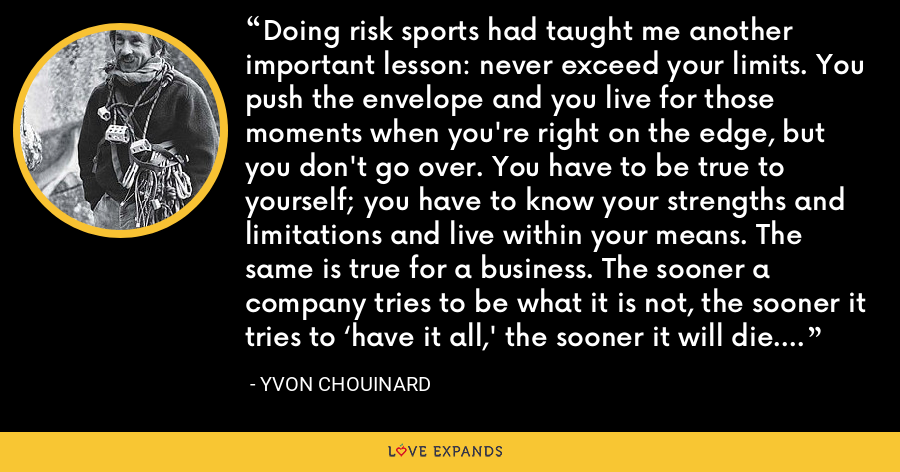 Doing risk sports had taught me another important lesson: never exceed your limits. You push the envelope and you live for those moments when you're right on the edge, but you don't go over. You have to be true to yourself; you have to know your strengths and limitations and live within your means. The same is true for a business. The sooner a company tries to be what it is not, the sooner it tries to 'have it all,' the sooner it will die. - Yvon Chouinard